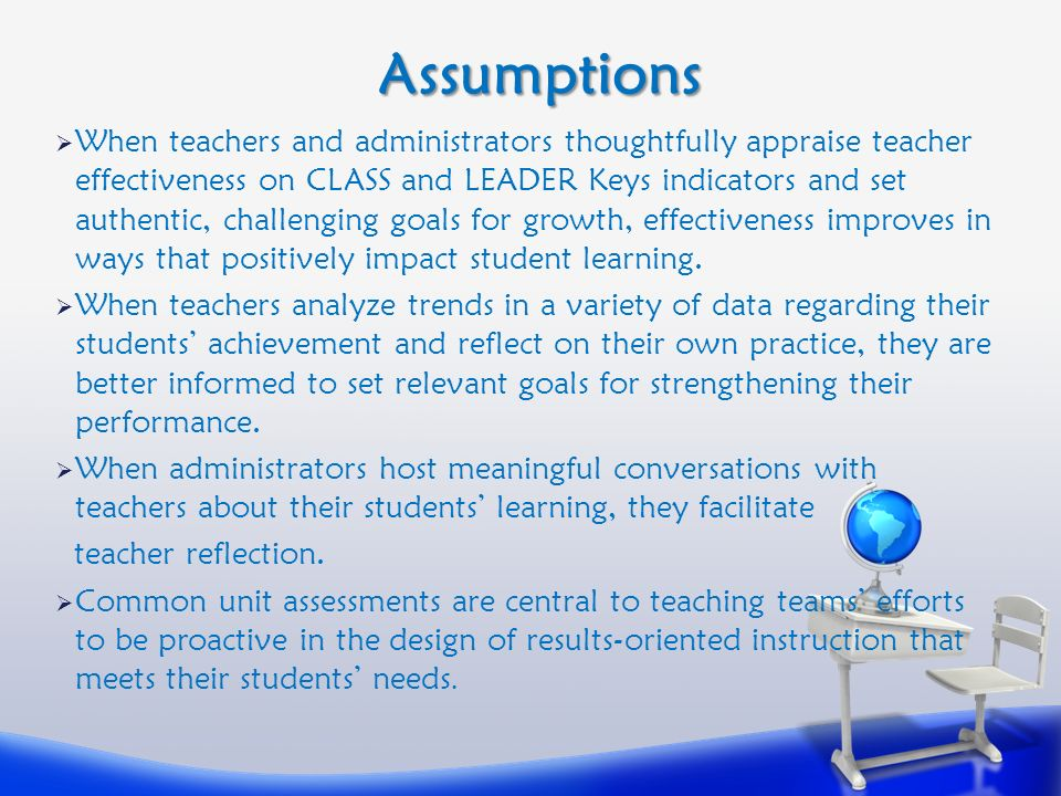 Assumptions  When teachers and administrators thoughtfully appraise teacher effectiveness on CLASS and LEADER Keys indicators and set authentic, challenging goals for growth, effectiveness improves in ways that positively impact student learning.
