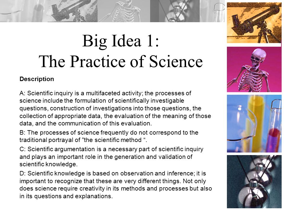 Big Idea 1: The Practice of Science Description A: Scientific inquiry is a multifaceted activity; the processes of science include the formulation of scientifically investigable questions, construction of investigations into those questions, the collection of appropriate data, the evaluation of the meaning of those data, and the communication of this evaluation.