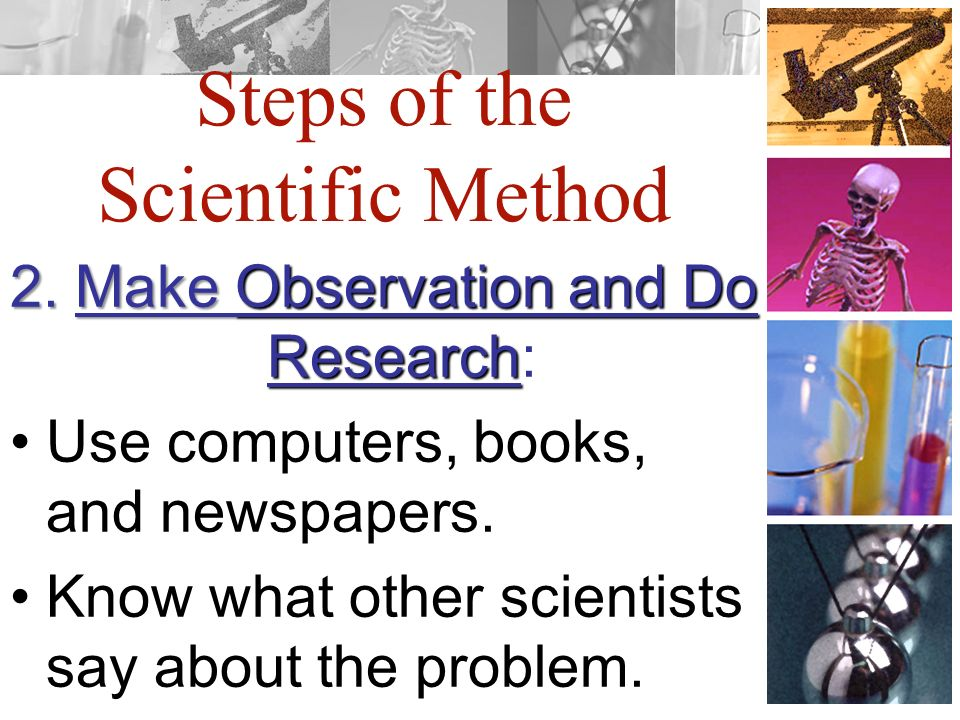 Steps of the Scientific Method 2. Make Observation and Do Research 2.