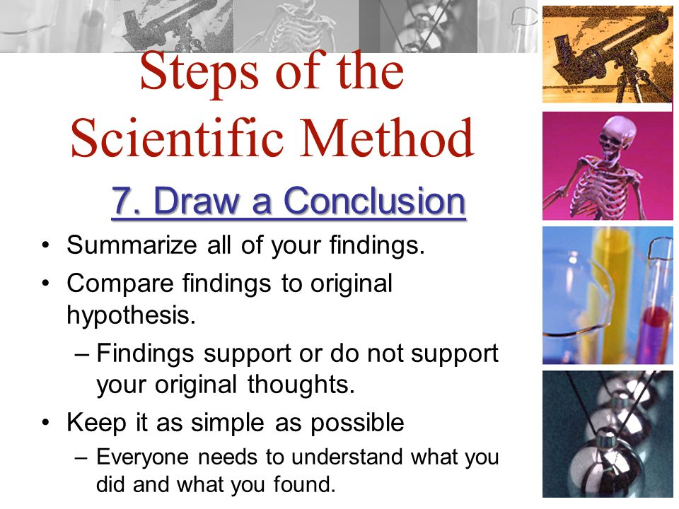 Steps of the Scientific Method 7. Draw a Conclusion Summarize all of your findings.