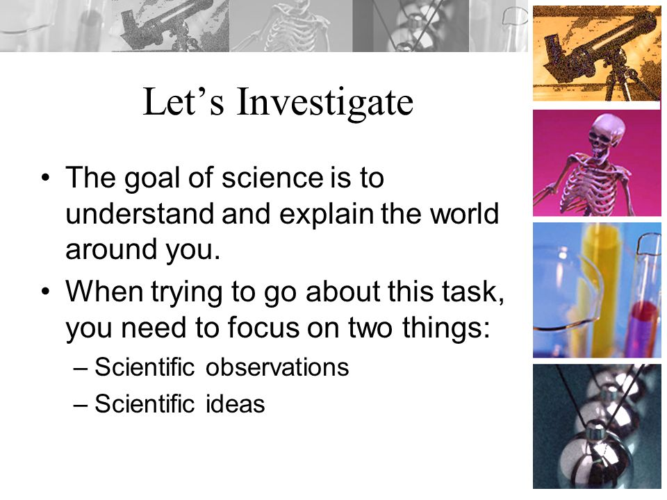 Let's Investigate The goal of science is to understand and explain the world around you.