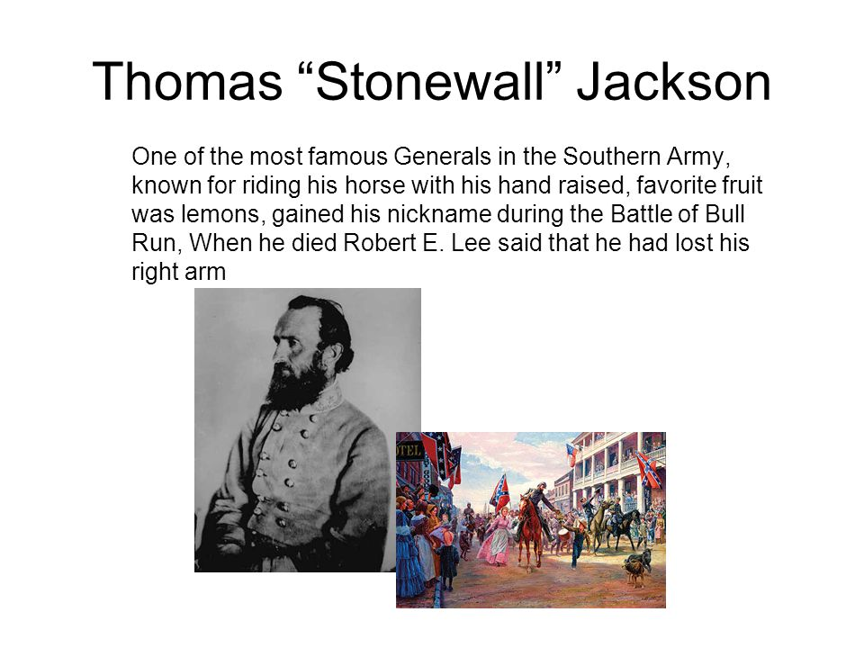 Thomas Stonewall Jackson One of the most famous Generals in the Southern Army, known for riding his horse with his hand raised, favorite fruit was lemons, gained his nickname during the Battle of Bull Run, When he died Robert E.