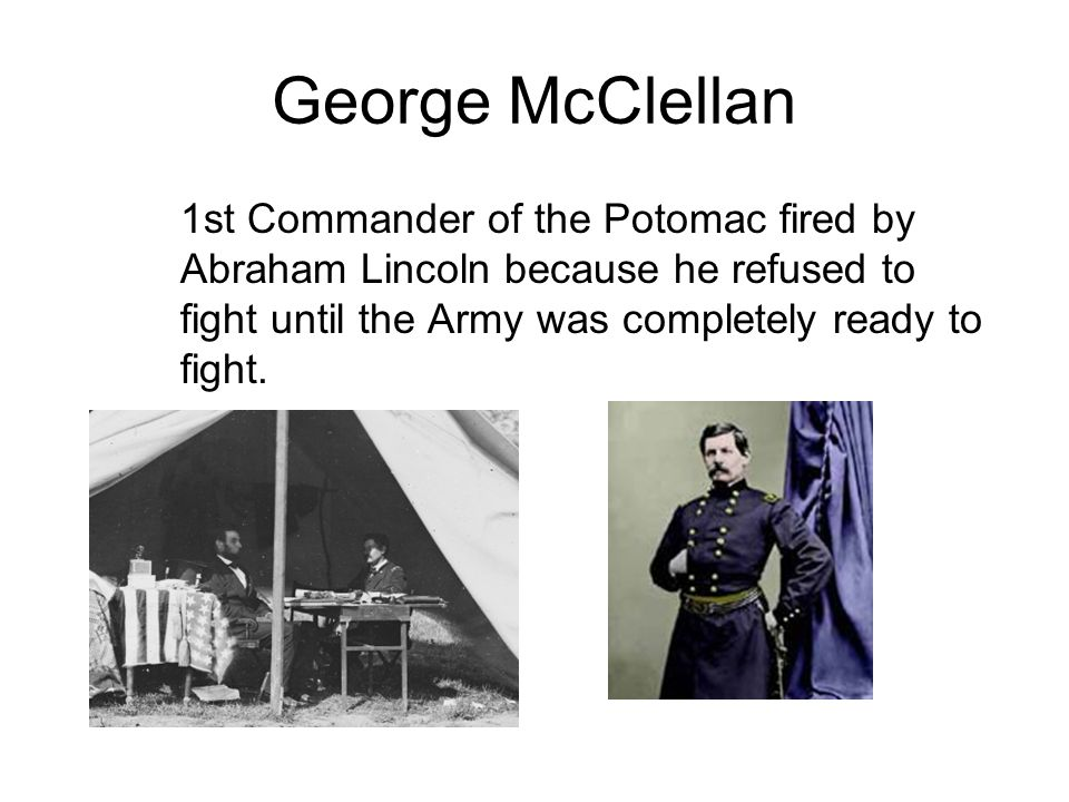 George McClellan 1st Commander of the Potomac fired by Abraham Lincoln because he refused to fight until the Army was completely ready to fight.