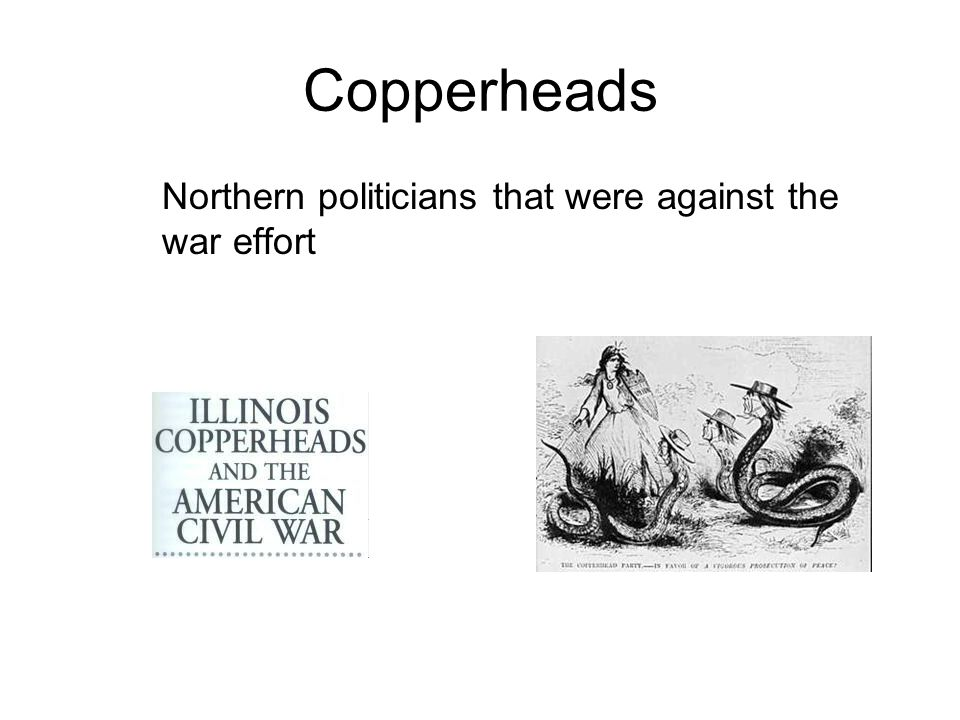Copperheads Northern politicians that were against the war effort