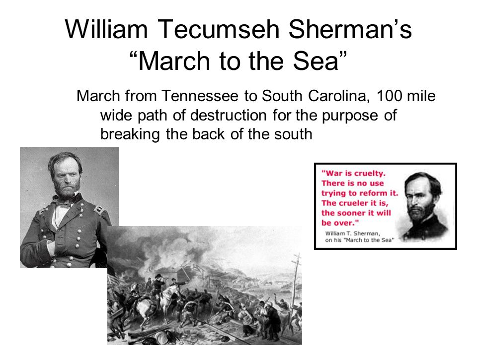 William Tecumseh Sherman's March to the Sea March from Tennessee to South Carolina, 100 mile wide path of destruction for the purpose of breaking the back of the south