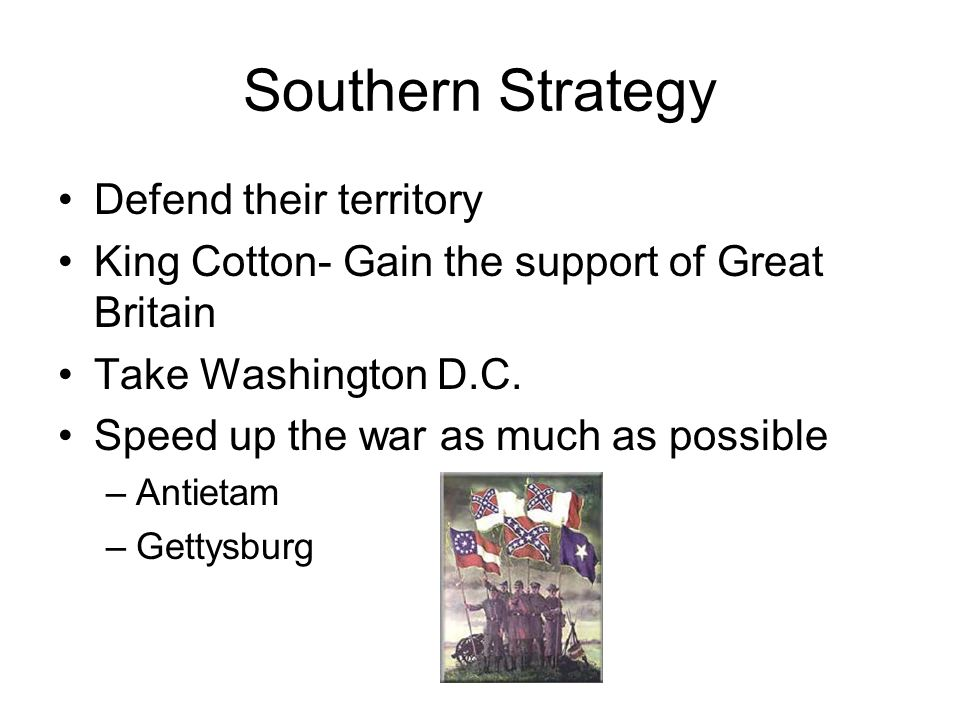 Southern Strategy Defend their territory King Cotton- Gain the support of Great Britain Take Washington D.C.