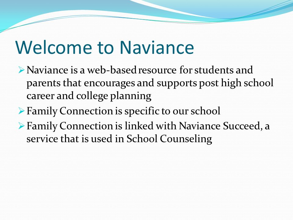 Welcome to Naviance  Naviance is a web-based resource for students and parents that encourages and supports post high school career and college planning  Family Connection is specific to our school  Family Connection is linked with Naviance Succeed, a service that is used in School Counseling