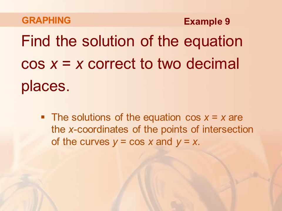 Find the solution of the equation cos x = x correct to two decimal places.