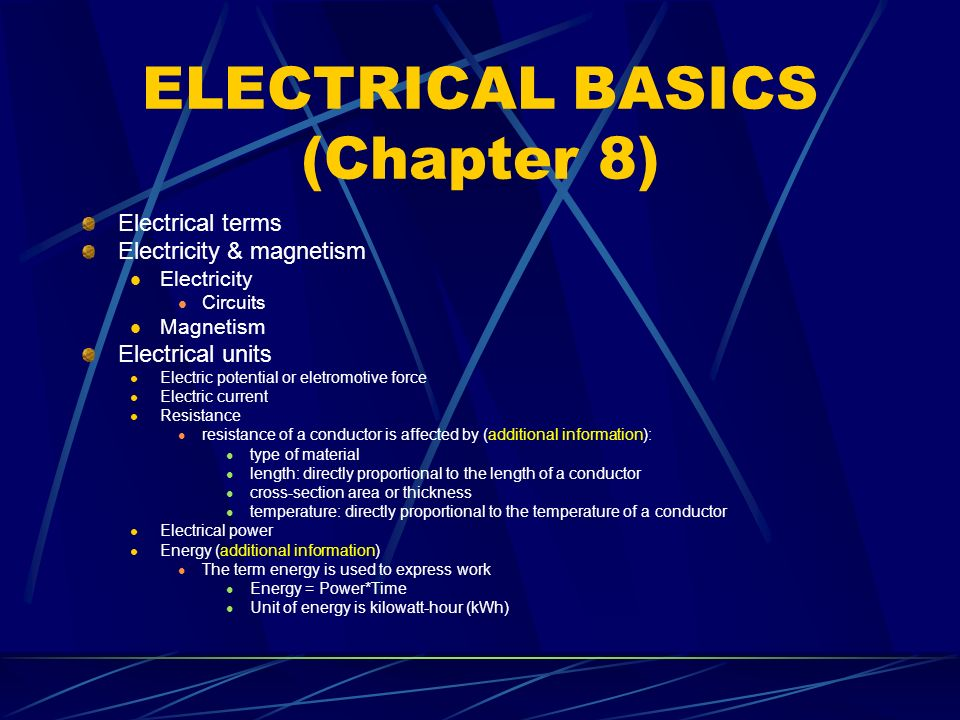 ELECTRICAL BASICS (Chapter 8) Electrical terms Electricity & magnetism Electricity Circuits Magnetism Electrical units Electric potential or eletromotive force Electric current Resistance resistance of a conductor is affected by (additional information): type of material length: directly proportional to the length of a conductor cross-section area or thickness temperature: directly proportional to the temperature of a conductor Electrical power Energy (additional information) The term energy is used to express work Energy = Power*Time Unit of energy is kilowatt-hour (kWh)