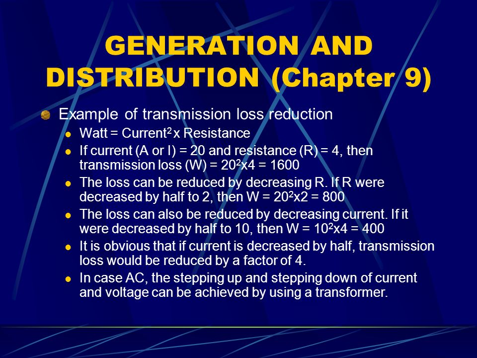 GENERATION AND DISTRIBUTION (Chapter 9) Example of transmission loss reduction Watt = Current 2 x Resistance If current (A or I) = 20 and resistance (R) = 4, then transmission loss (W) = 20 2 x4 = 1600 The loss can be reduced by decreasing R.