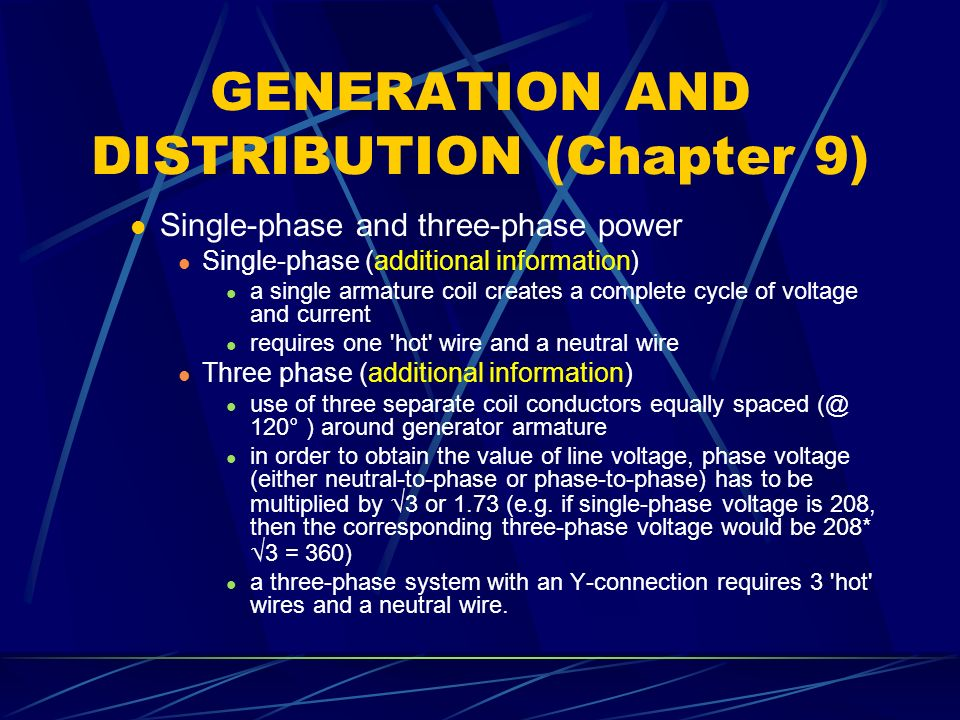GENERATION AND DISTRIBUTION (Chapter 9) Single-phase and three-phase power Single-phase (additional information) a single armature coil creates a complete cycle of voltage and current requires one hot wire and a neutral wire Three phase (additional information) use of three separate coil conductors equally spaced 120° ) around generator armature in order to obtain the value of line voltage, phase voltage (either neutral-to-phase or phase-to-phase) has to be multiplied by  3 or 1.73 (e.g.