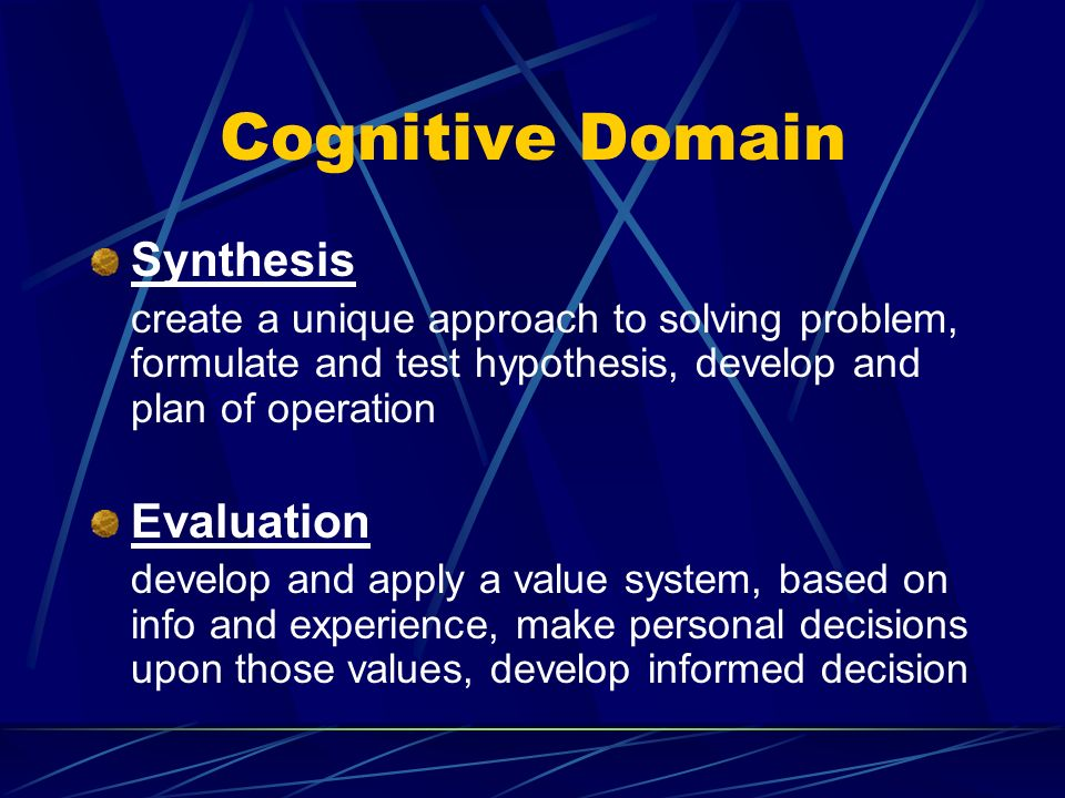 Cognitive Domain Synthesis create a unique approach to solving problem, formulate and test hypothesis, develop and plan of operation Evaluation develop and apply a value system, based on info and experience, make personal decisions upon those values, develop informed decision