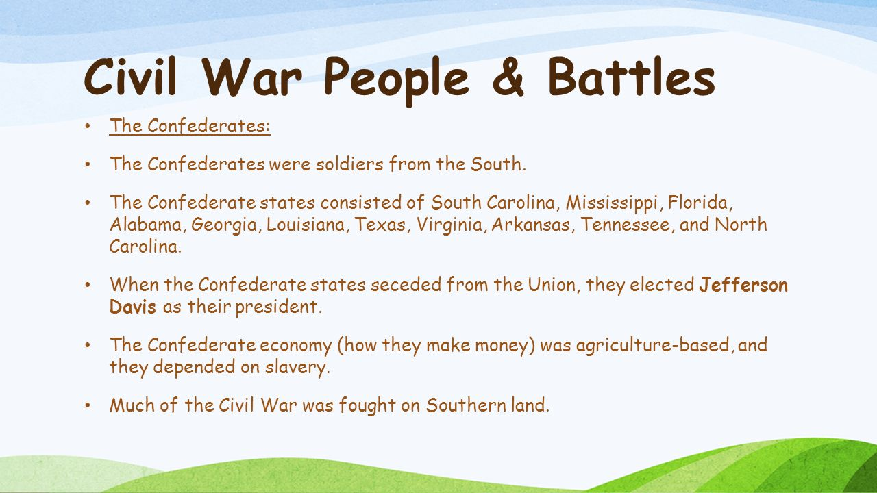 Civil War People & Battles The Confederates: The Confederates were soldiers from the South.