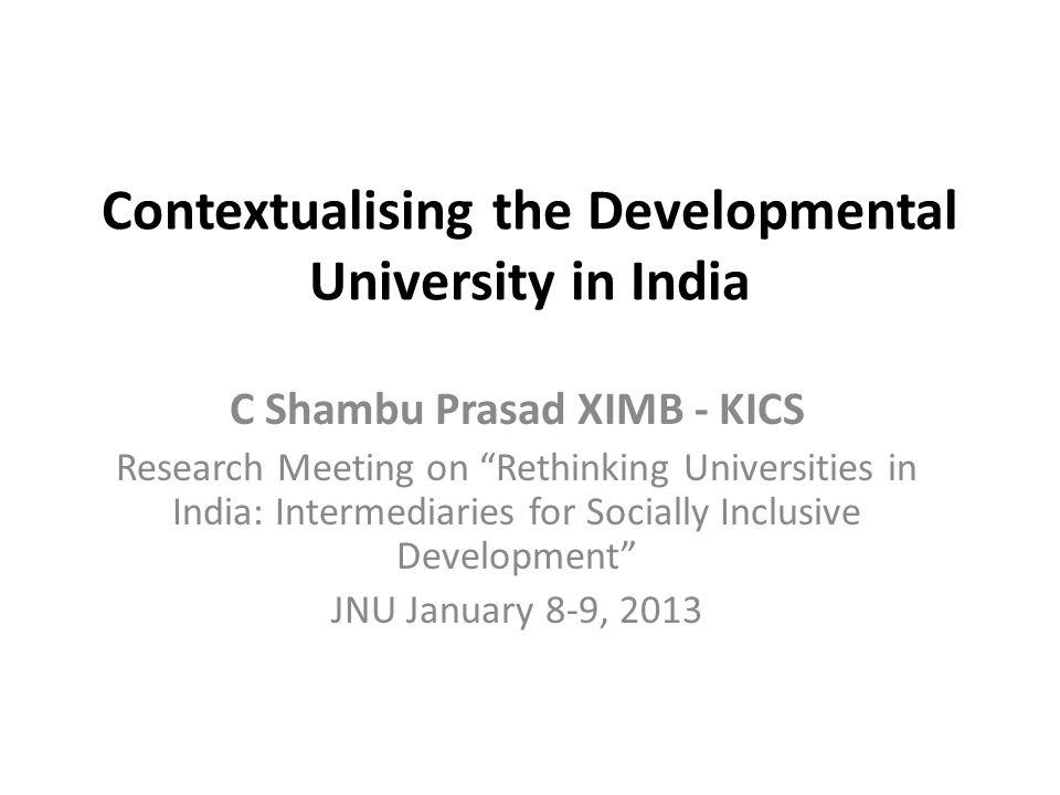 Contextualising the Developmental University in India C Shambu Prasad XIMB - KICS Research Meeting on Rethinking Universities in India: Intermediaries for Socially Inclusive Development JNU January 8-9, 2013