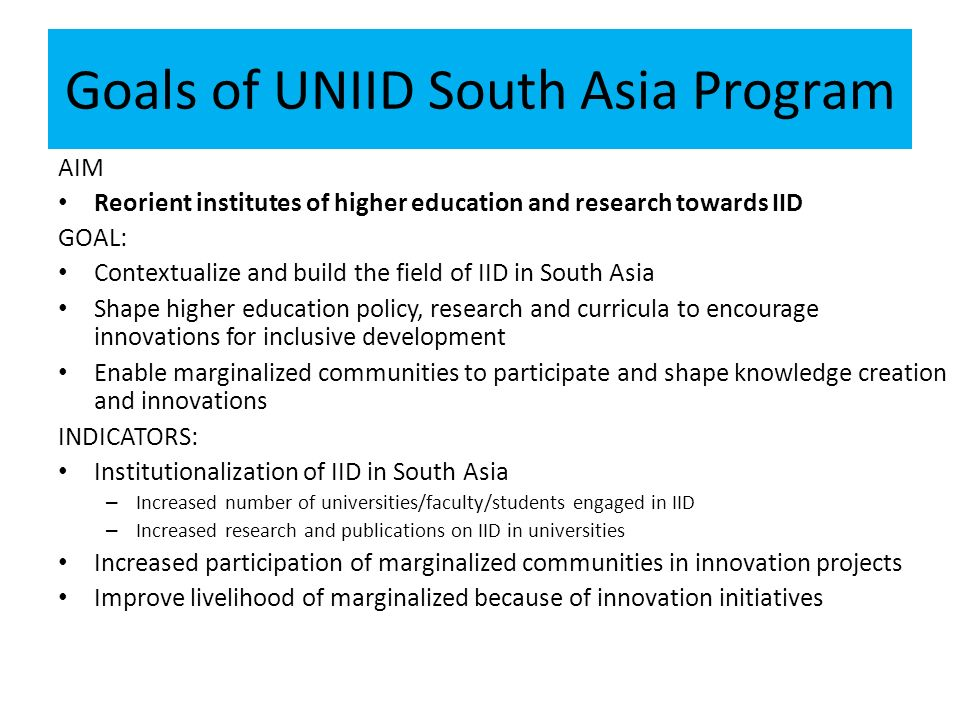 Goals of UNIID South Asia Program AIM Reorient institutes of higher education and research towards IID GOAL: Contextualize and build the field of IID in South Asia Shape higher education policy, research and curricula to encourage innovations for inclusive development Enable marginalized communities to participate and shape knowledge creation and innovations INDICATORS: Institutionalization of IID in South Asia – Increased number of universities/faculty/students engaged in IID – Increased research and publications on IID in universities Increased participation of marginalized communities in innovation projects Improve livelihood of marginalized because of innovation initiatives