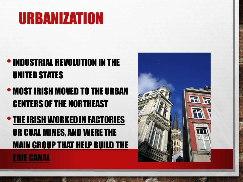 URBANIZATION INDUSTRIAL REVOLUTION IN THE UNITED STATES MOST IRISH MOVED TO THE URBAN CENTERS OF THE NORTHEAST THE IRISH WORKED IN FACTORIES OR COAL MINES, AND WERE THE MAIN GROUP THAT HELP BUILD THE ERIE CANAL