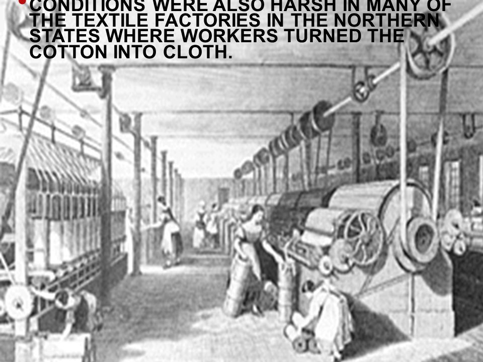 CONDITIONS WERE ALSO HARSH IN MANY OF THE TEXTILE FACTORIES IN THE NORTHERN STATES WHERE WORKERS TURNED THE COTTON INTO CLOTH.