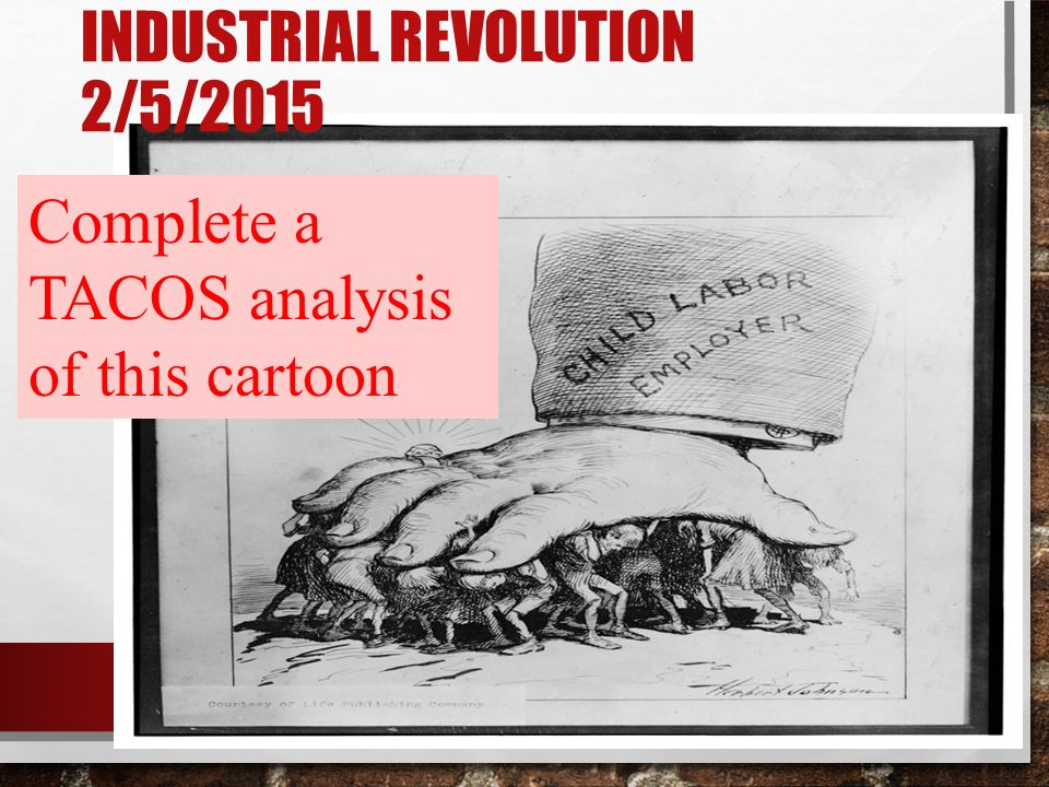 INDUSTRIAL REVOLUTION 2/5/2015 Complete a TACOS analysis of this cartoon