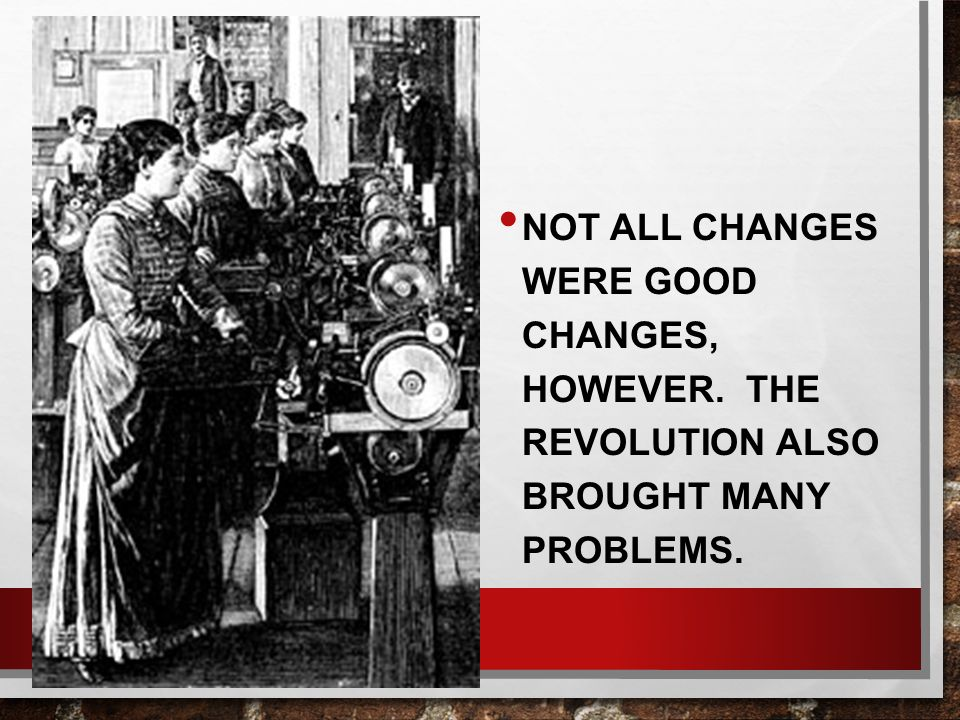 NOT ALL CHANGES WERE GOOD CHANGES, HOWEVER. THE REVOLUTION ALSO BROUGHT MANY PROBLEMS.