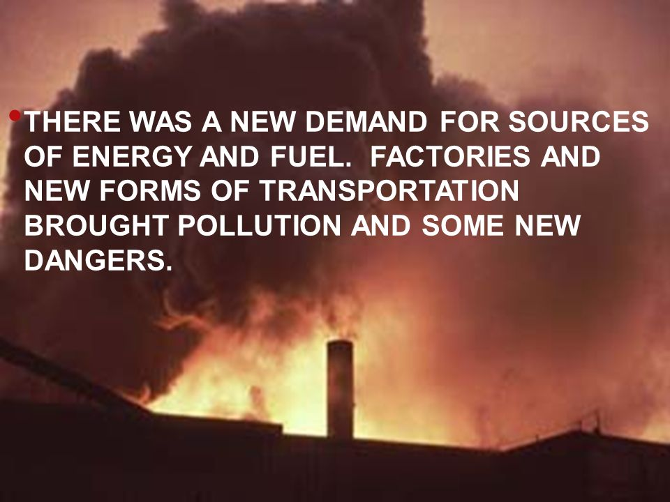 THERE WAS A NEW DEMAND FOR SOURCES OF ENERGY AND FUEL.