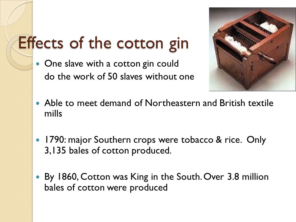 Farming Eli Whitney's Cotton Gin: 1793 ◦ Arguably the single most revolutionary invention of its time, in that its effect on our society was the greatest in the shortest amount of time ◦ Used to clean cotton (removed seeds and thorns)