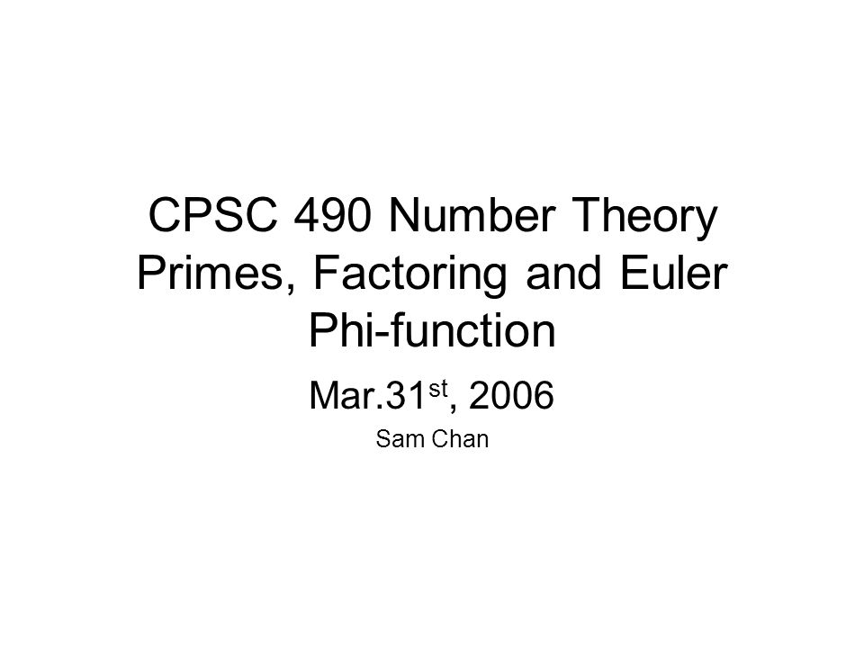 Cpsc 490 number theory primes factoring and euler phi function mar 1 cpsc 490 number theory primes factoring and euler phi function mar31 st 2006 sam chan publicscrutiny Image collections