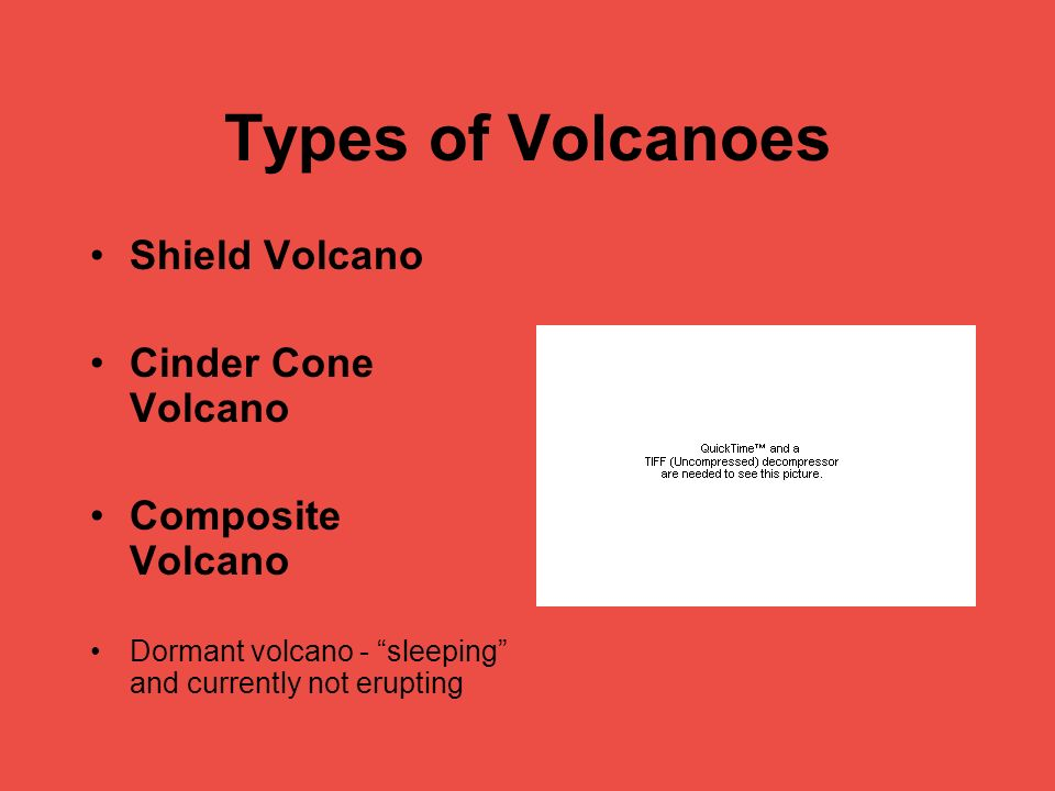 Types of Volcanoes Shield Volcano Cinder Cone Volcano Composite Volcano Dormant volcano - sleeping and currently not erupting