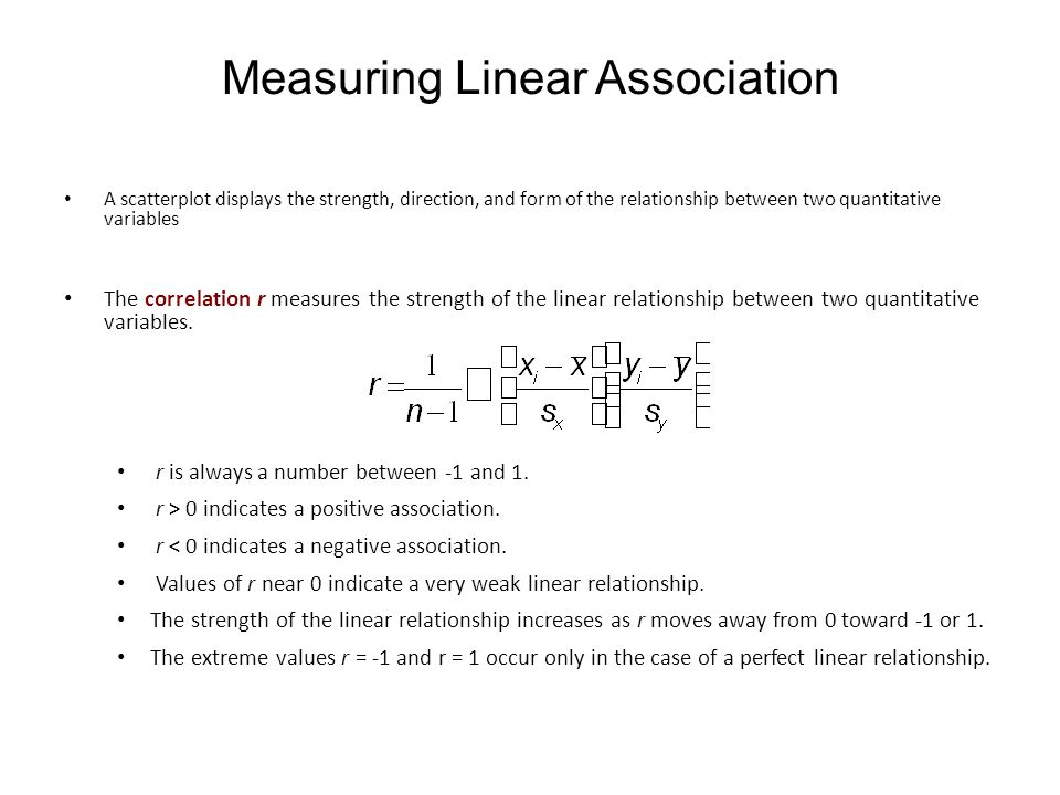 Measuring Linear Association A scatterplot displays the strength, direction, and form of the relationship between two quantitative variables The correlation r measures the strength of the linear relationship between two quantitative variables.