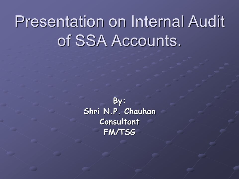 Presentation on Internal Audit of SSA Accounts. By: Shri N.P. Chauhan ConsultantFM/TSG