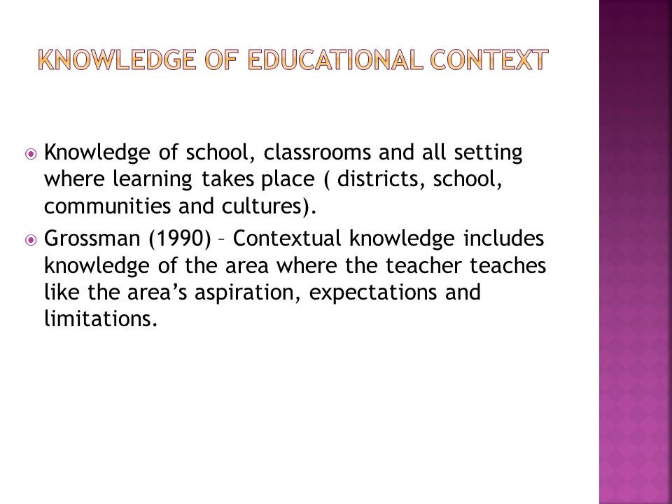  Knowledge of school, classrooms and all setting where learning takes place ( districts, school, communities and cultures).  Grossman (1990) – Conte
