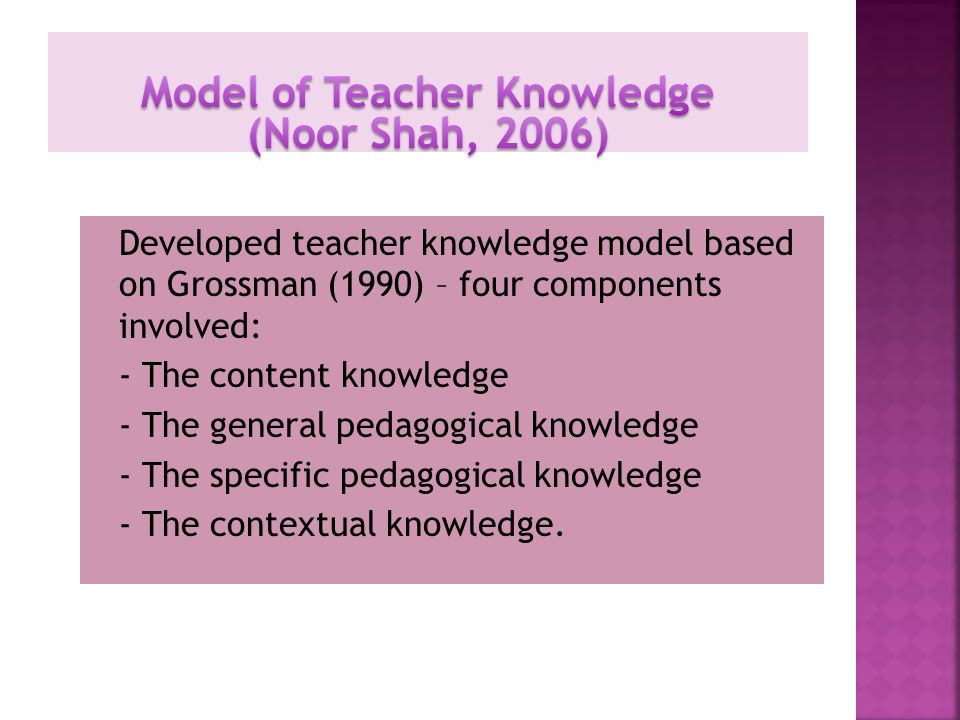 Developed teacher knowledge model based on Grossman (1990) – four components involved: - The content knowledge - The general pedagogical knowledge - T
