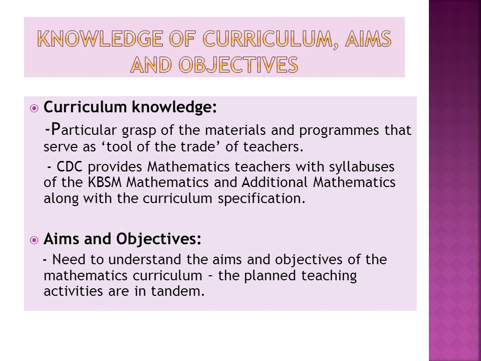  Curriculum knowledge: -P articular grasp of the materials and programmes that serve as 'tool of the trade' of teachers. - CDC provides Mathematics t