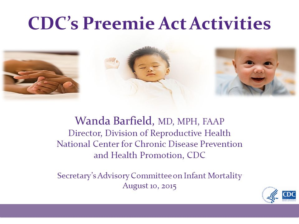 CDC's Preemie Act Activities Wanda Barfield, MD, MPH, FAAP Director, Division of Reproductive Health National Center for Chronic Disease Prevention and Health Promotion, CDC Secretary's Advisory Committee on Infant Mortality August 10, 2015