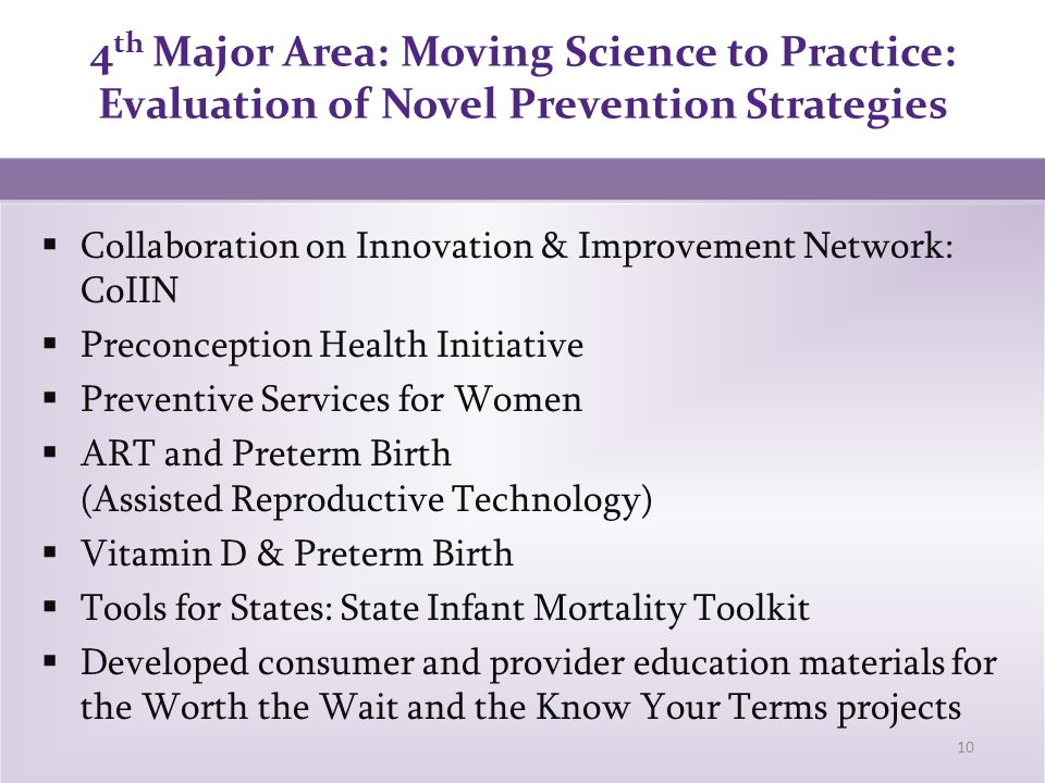 4 th Major Area: Moving Science to Practice: Evaluation of Novel Prevention Strategies 10  Collaboration on Innovation & Improvement Network: CoIIN  Preconception Health Initiative  Preventive Services for Women  ART and Preterm Birth (Assisted Reproductive Technology)  Vitamin D & Preterm Birth  Tools for States: State Infant Mortality Toolkit  Developed consumer and provider education materials for the Worth the Wait and the Know Your Terms projects
