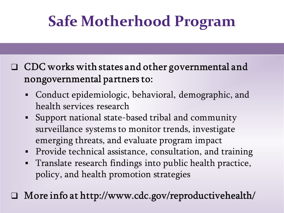 Safe Motherhood Program 4  CDC works with states and other governmental and nongovernmental partners to:  Conduct epidemiologic, behavioral, demographic, and health services research  Support national state-based tribal and community surveillance systems to monitor trends, investigate emerging threats, and evaluate program impact  Provide technical assistance, consultation, and training  Translate research findings into public health practice, policy, and health promotion strategies  More info at