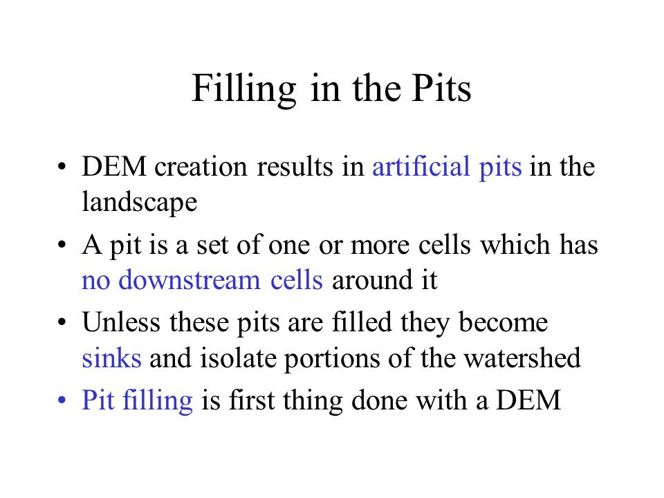 Filling in the Pits DEM creation results in artificial pits in the landscape A pit is a set of one or more cells which has no downstream cells around it Unless these pits are filled they become sinks and isolate portions of the watershed Pit filling is first thing done with a DEM