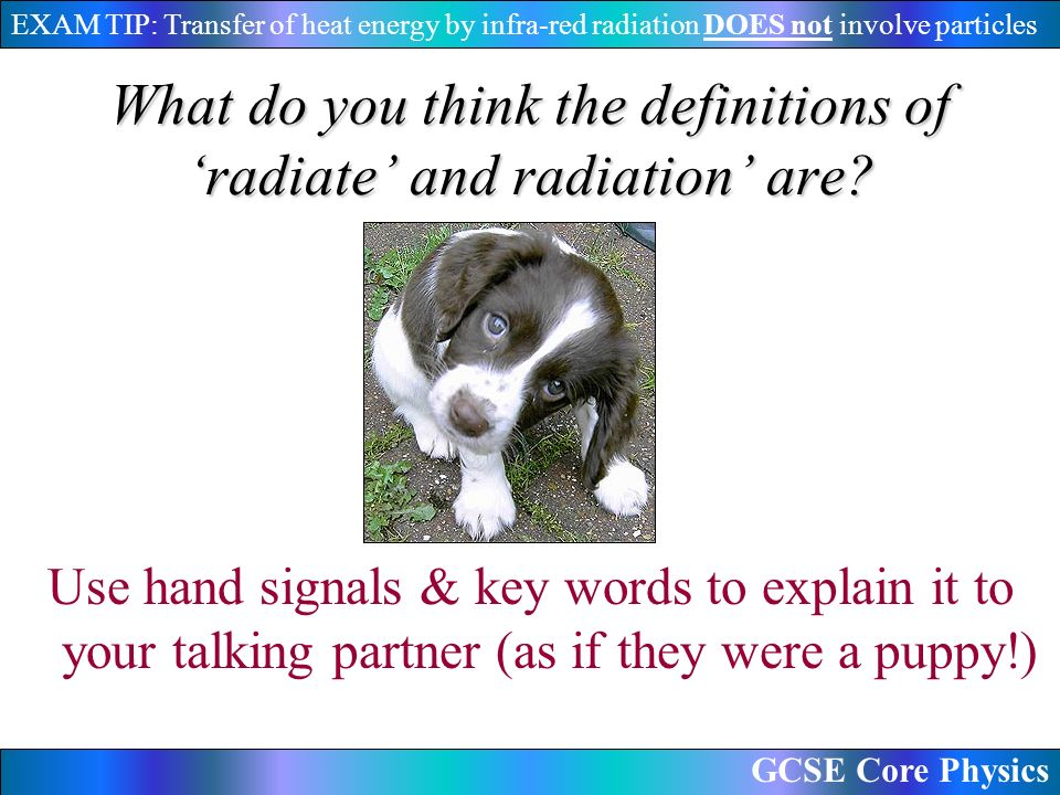 GCSE Core Physics EXAM TIP: Transfer of heat energy by infra-red radiation DOES not involve particles What do you think the definitions of 'radiate' and radiation' are.