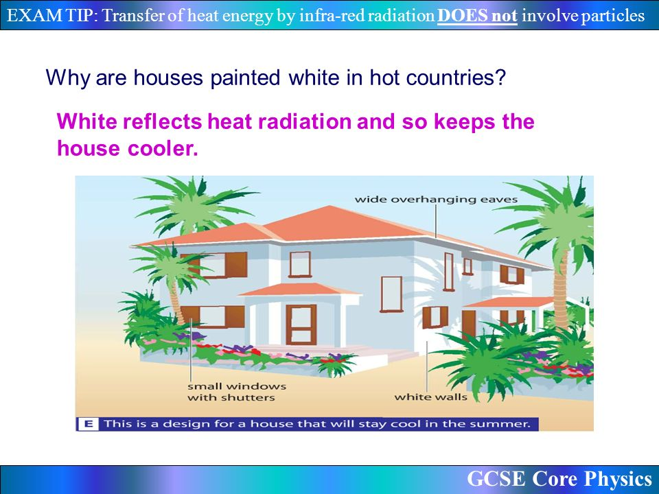 GCSE Core Physics EXAM TIP: Transfer of heat energy by infra-red radiation DOES not involve particles Why are houses painted white in hot countries.