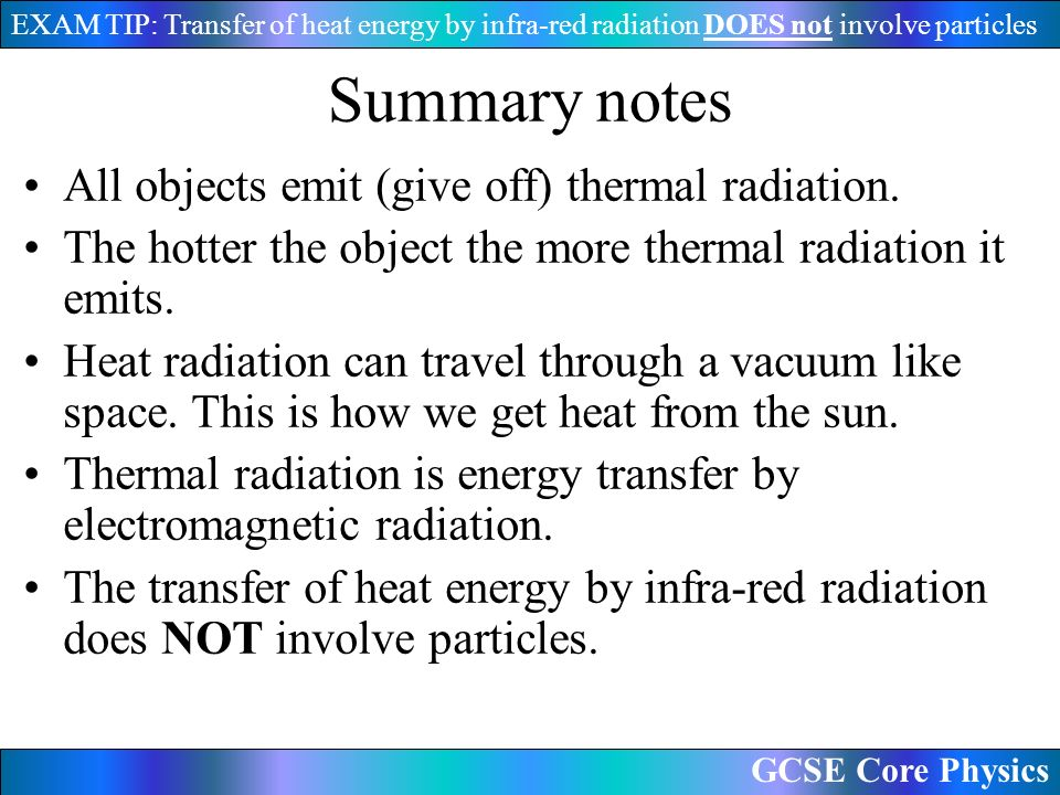 GCSE Core Physics EXAM TIP: Transfer of heat energy by infra-red radiation DOES not involve particles Summary notes All objects emit (give off) thermal radiation.