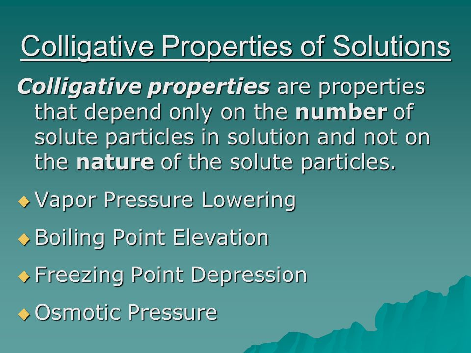 Colligative Properties of Solutions Colligative properties are properties that depend only on the number of solute particles in solution and not on the nature of the solute particles.