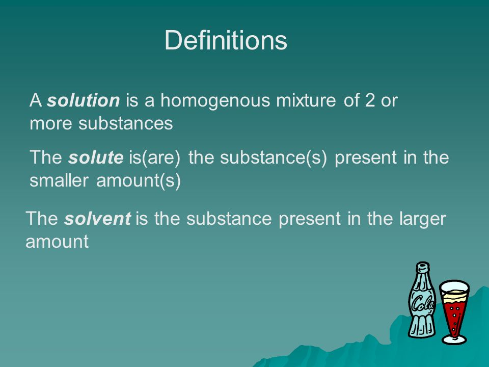 A solution is a homogenous mixture of 2 or more substances The solute is(are) the substance(s) present in the smaller amount(s) The solvent is the substance present in the larger amount Definitions