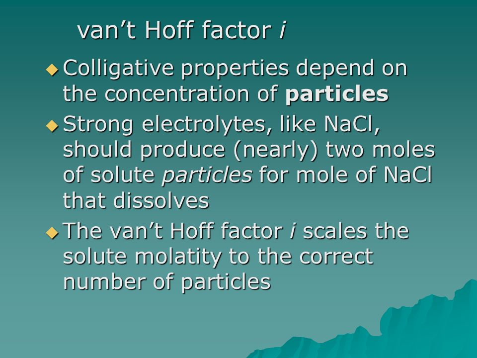  Colligative properties depend on the concentration of particles  Strong electrolytes, like NaCl, should produce (nearly) two moles of solute particles for mole of NaCl that dissolves  The van't Hoff factor i scales the solute molatity to the correct number of particles van't Hoff factor i