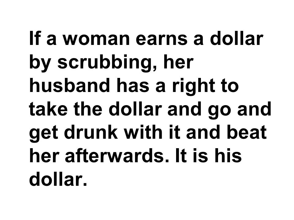 If a woman earns a dollar by scrubbing, her husband has a right to take the dollar and go and get drunk with it and beat her afterwards.