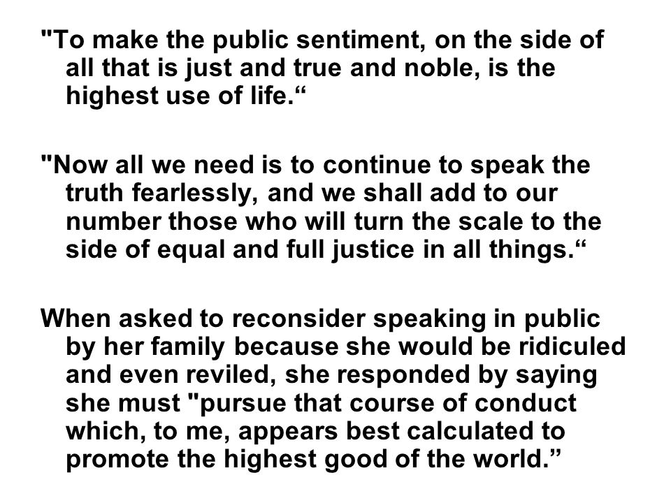To make the public sentiment, on the side of all that is just and true and noble, is the highest use of life. Now all we need is to continue to speak the truth fearlessly, and we shall add to our number those who will turn the scale to the side of equal and full justice in all things. When asked to reconsider speaking in public by her family because she would be ridiculed and even reviled, she responded by saying she must pursue that course of conduct which, to me, appears best calculated to promote the highest good of the world.