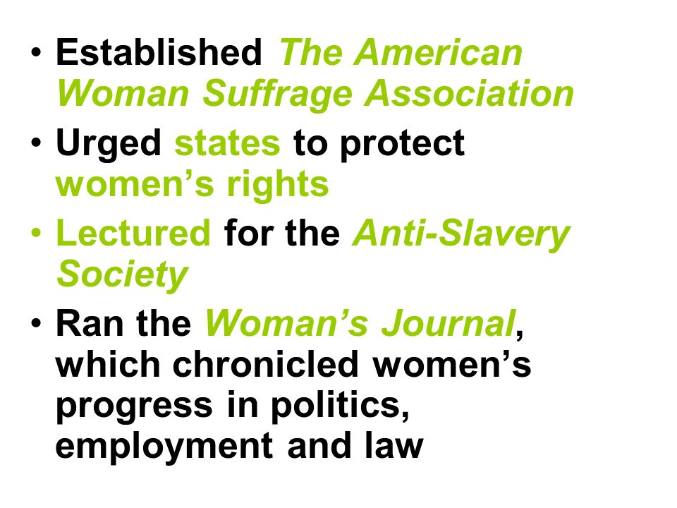 Established The American Woman Suffrage Association Urged states to protect women's rights Lectured for the Anti-Slavery Society Ran the Woman's Journal, which chronicled women's progress in politics, employment and law