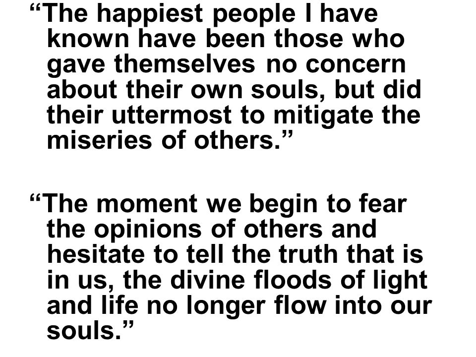The happiest people I have known have been those who gave themselves no concern about their own souls, but did their uttermost to mitigate the miseries of others. The moment we begin to fear the opinions of others and hesitate to tell the truth that is in us, the divine floods of light and life no longer flow into our souls.
