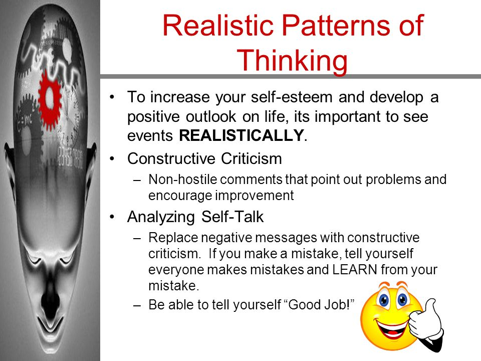 Realistic Patterns of Thinking To increase your self-esteem and develop a positive outlook on life, its important to see events REALISTICALLY. Constru