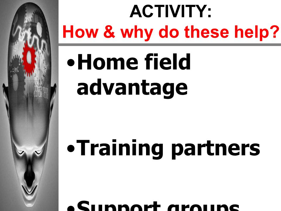 ACTIVITY: How & why do these help? Home field advantage Training partners Support groups