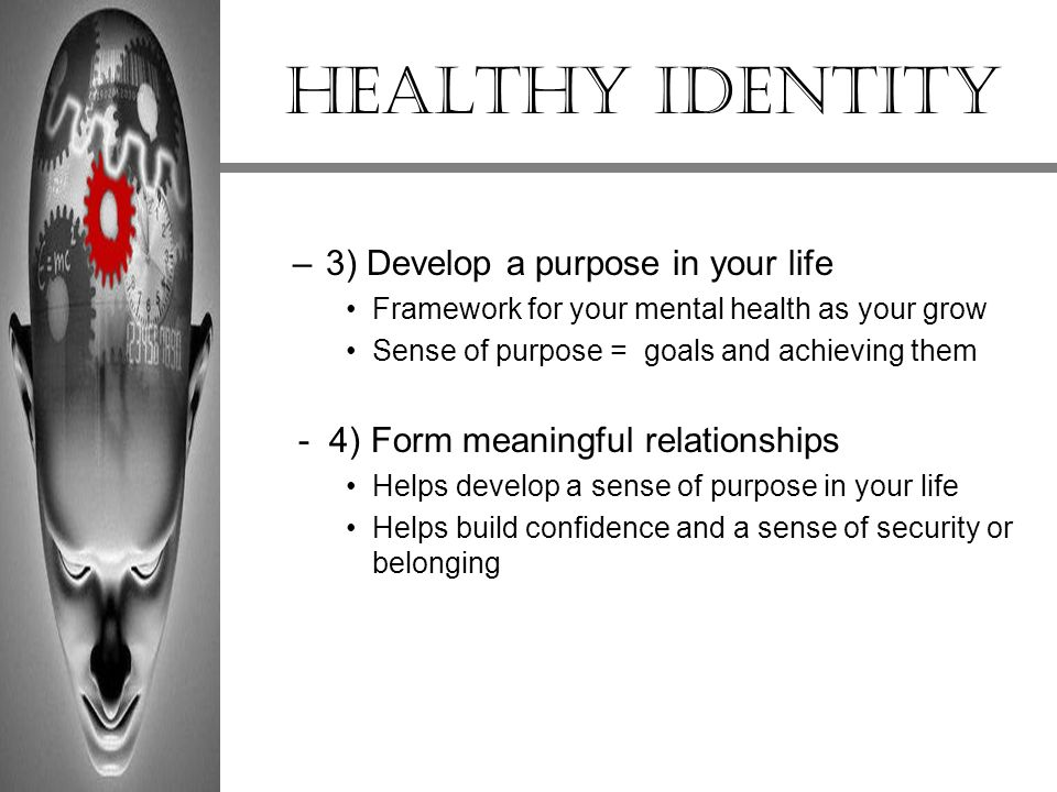 Healthy Identity –3) Develop a purpose in your life Framework for your mental health as your grow Sense of purpose = goals and achieving them - 4) For
