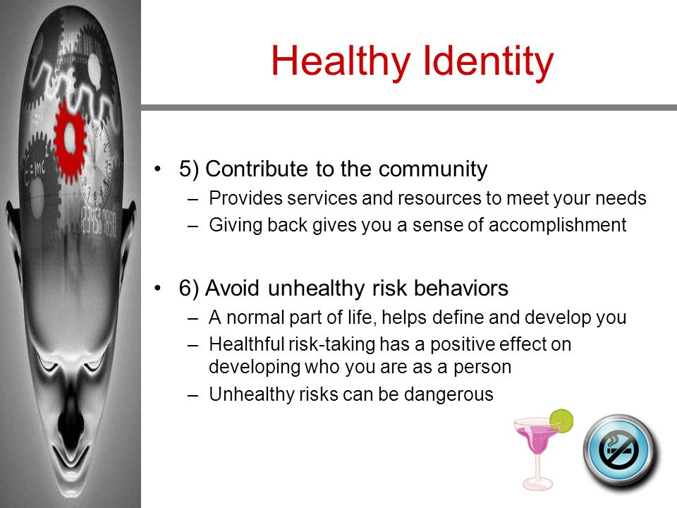 Healthy Identity 5) Contribute to the community –Provides services and resources to meet your needs –Giving back gives you a sense of accomplishment 6